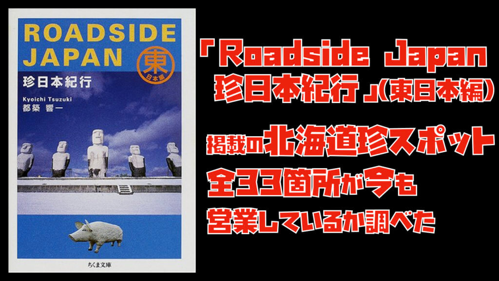 「Roadside Japan 珍日本紀行」(東日本編)掲載の北海道珍スポット全33箇所が今も営業しているか調べた(※2020年9月2日追記あり)